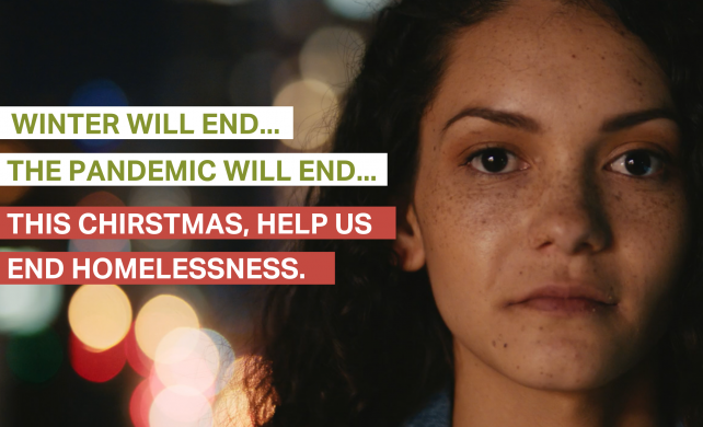 """Women looking at the camera. Text on image """"Winter will end, the pandemic will end... This Christmas, help us end homelessness"""